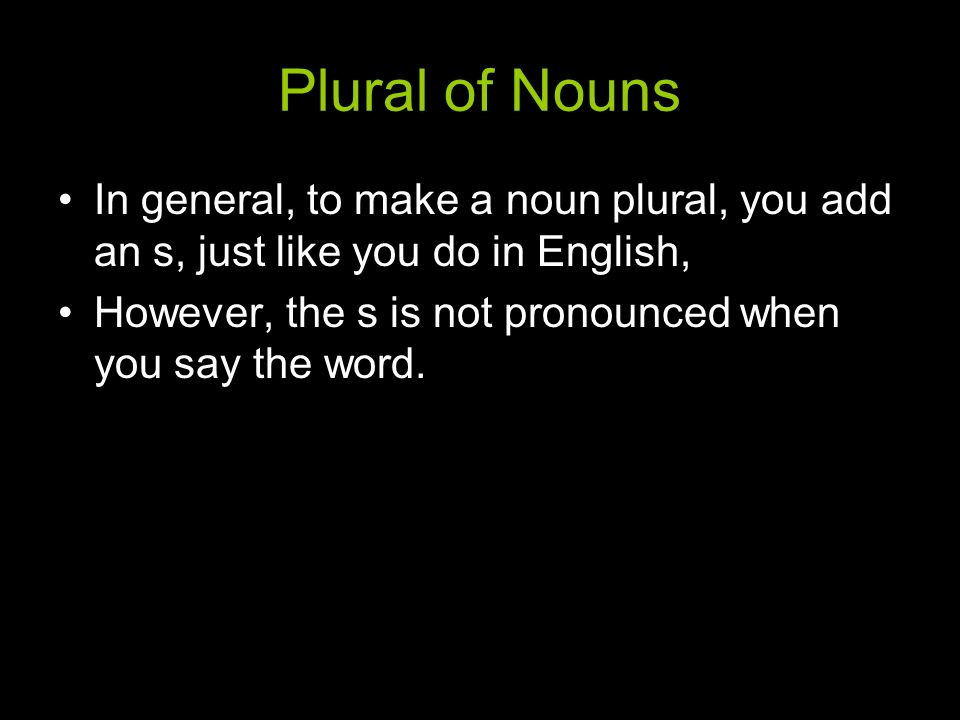 Plural of Nouns In general, to make a noun plural, you add an s, just like you do in English,