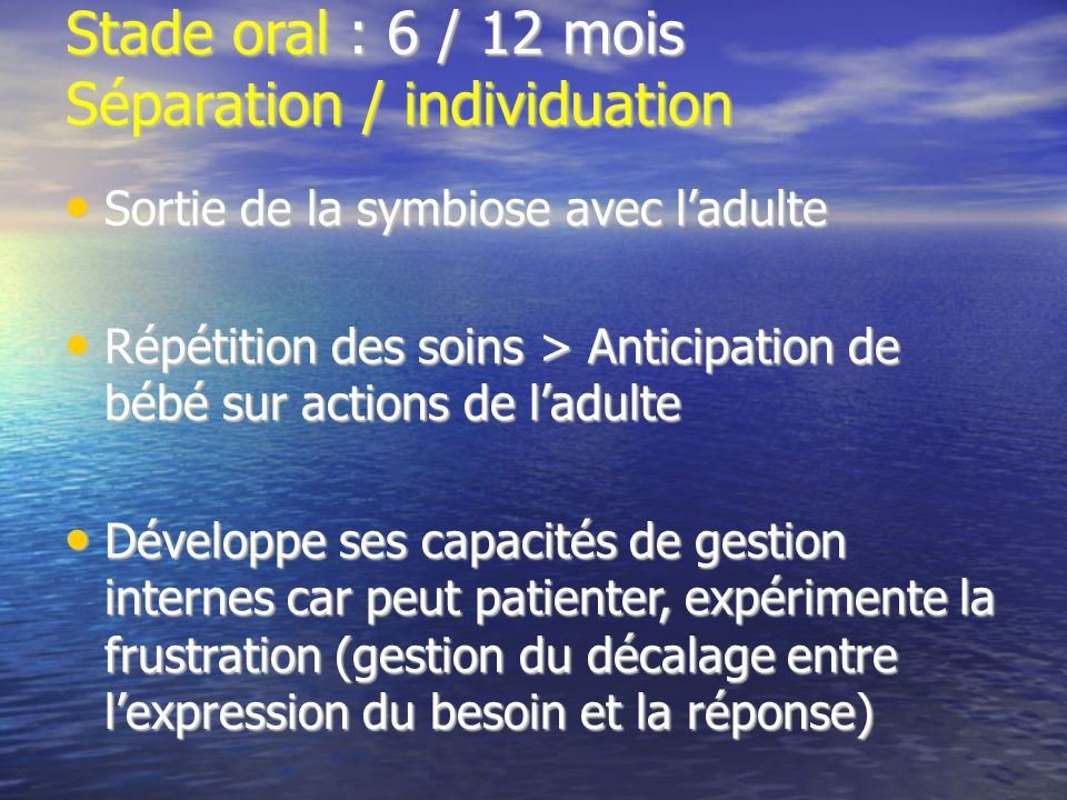 Stade oral : 6 / 12 mois Séparation / individuation