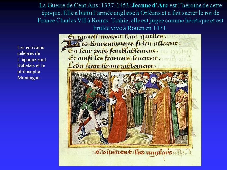 La Guerre de Cent Ans: 1337-1453: Jeanne d'Arc est l'héroïne de cette époque. Elle a battu l'armée anglaise à Orléans et a fait sacrer le roi de France Charles VII à Reims. Trahie, elle est jugée comme hérétique et est brûlée vive à Rouen en 1431.