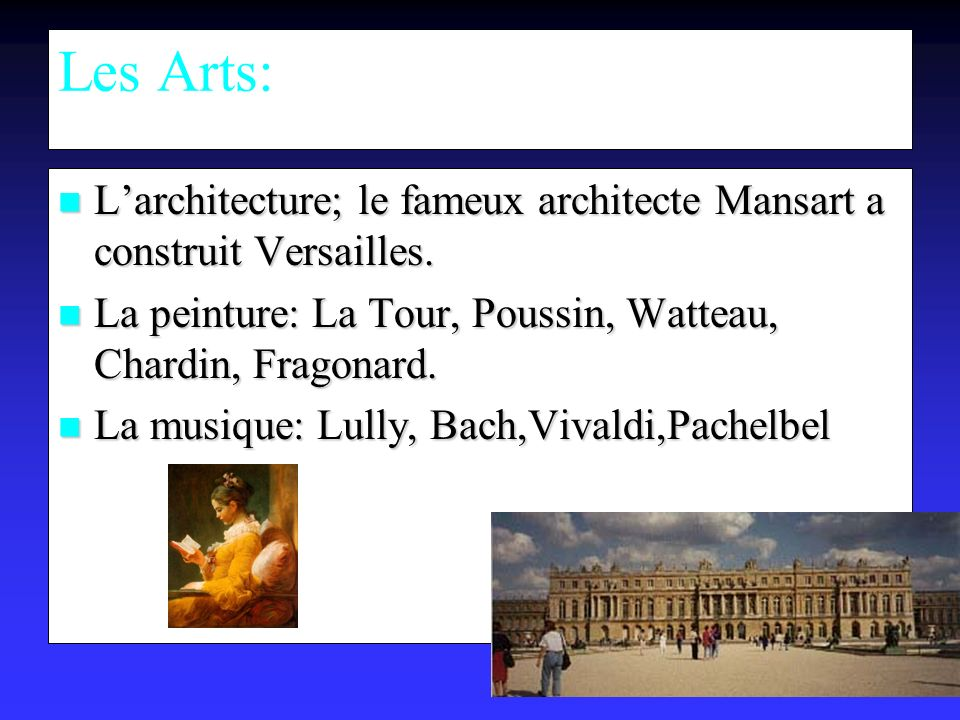 Les Arts: L'architecture; le fameux architecte Mansart a construit Versailles. La peinture: La Tour, Poussin, Watteau, Chardin, Fragonard.