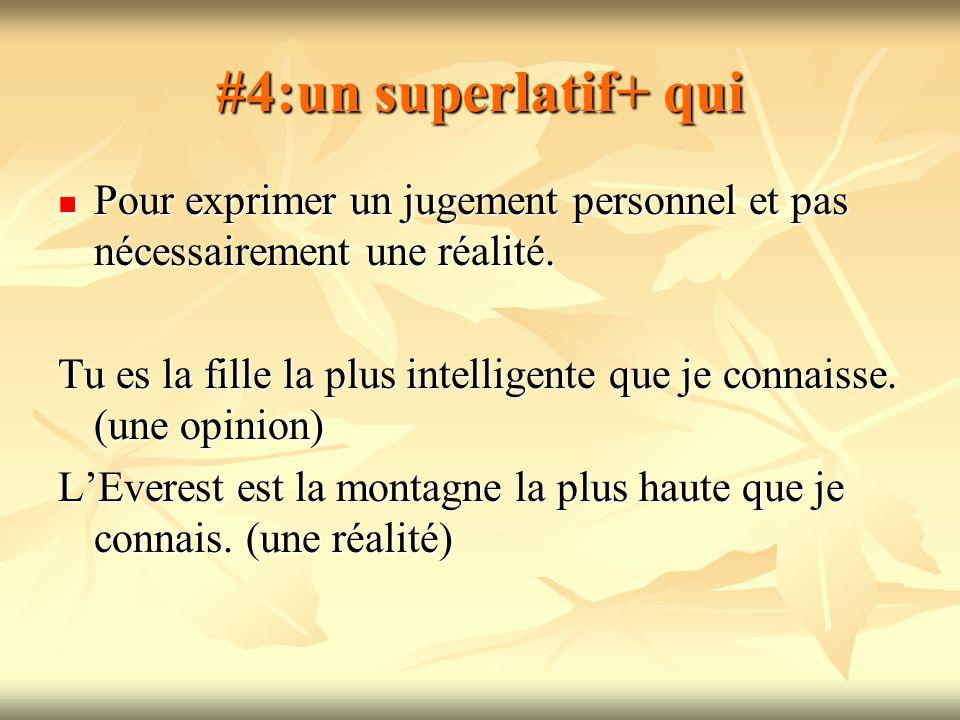 #4:un superlatif+ qui Pour exprimer un jugement personnel et pas nécessairement une réalité.