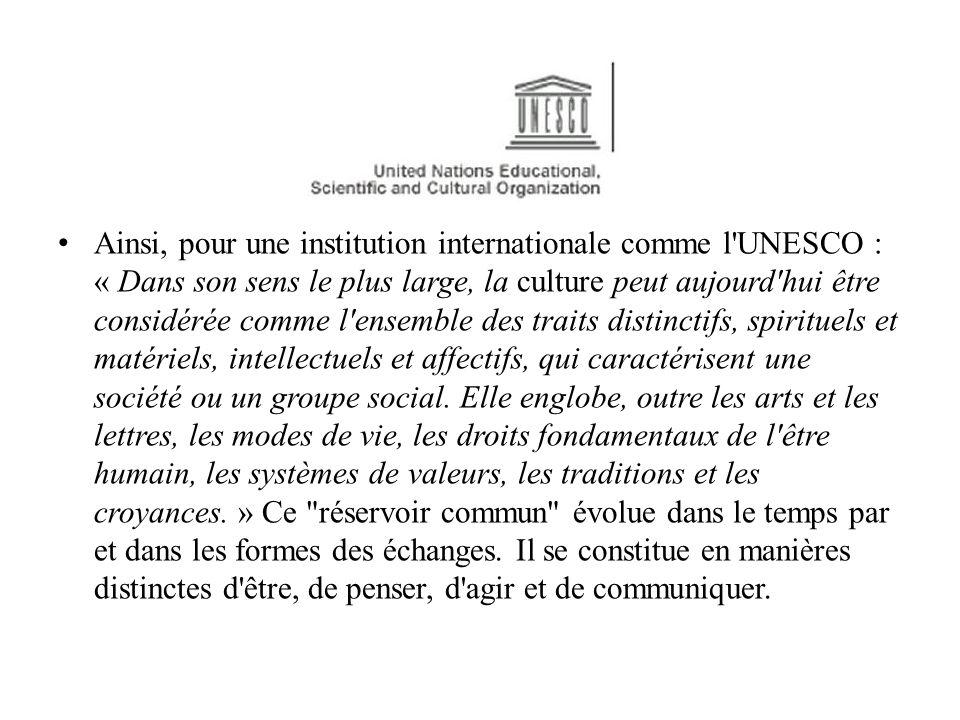 Ainsi, pour une institution internationale comme l UNESCO : « Dans son sens le plus large, la culture peut aujourd hui être considérée comme l ensemble des traits distinctifs, spirituels et matériels, intellectuels et affectifs, qui caractérisent une société ou un groupe social.