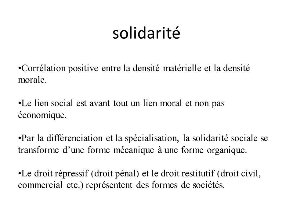 solidarité Corrélation positive entre la densité matérielle et la densité morale. Le lien social est avant tout un lien moral et non pas économique.