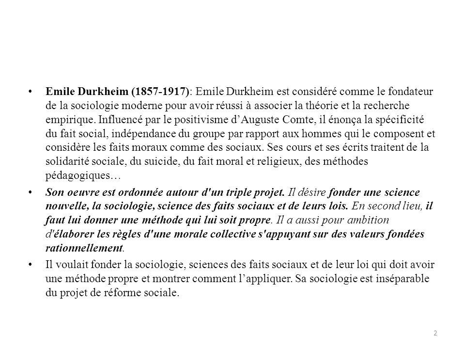 Emile Durkheim (1857-1917): Emile Durkheim est considéré comme le fondateur de la sociologie moderne pour avoir réussi à associer la théorie et la recherche empirique. Influencé par le positivisme d'Auguste Comte, il énonça la spécificité du fait social, indépendance du groupe par rapport aux hommes qui le composent et considère les faits moraux comme des sociaux. Ses cours et ses écrits traitent de la solidarité sociale, du suicide, du fait moral et religieux, des méthodes pédagogiques…