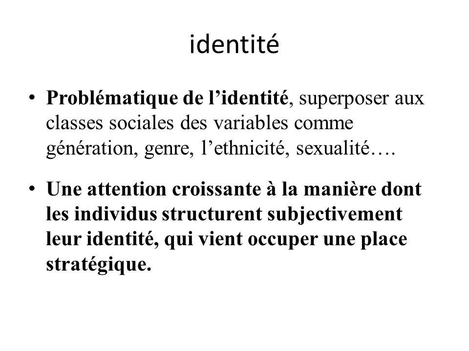 identité Problématique de l'identité, superposer aux classes sociales des variables comme génération, genre, l'ethnicité, sexualité….
