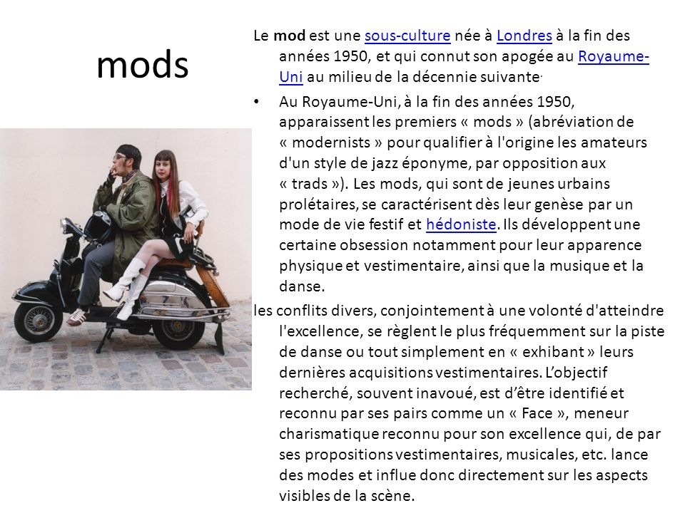 mods Le mod est une sous-culture née à Londres à la fin des années 1950, et qui connut son apogée au Royaume-Uni au milieu de la décennie suivante.