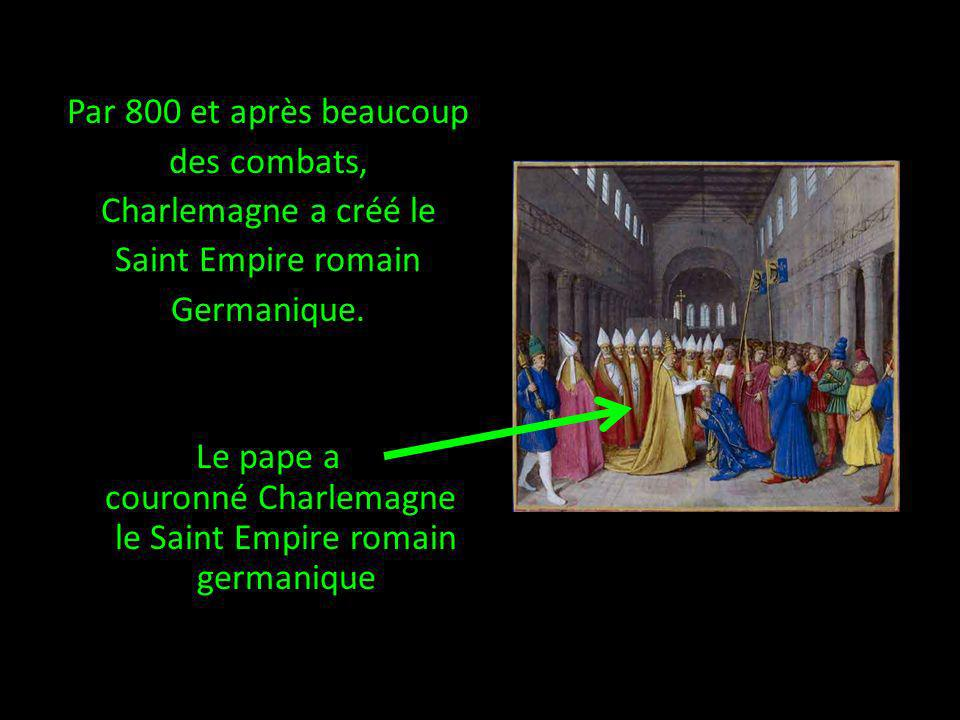 Par 800 et après beaucoup des combats, Charlemagne a créé le Saint Empire romain Germanique.
