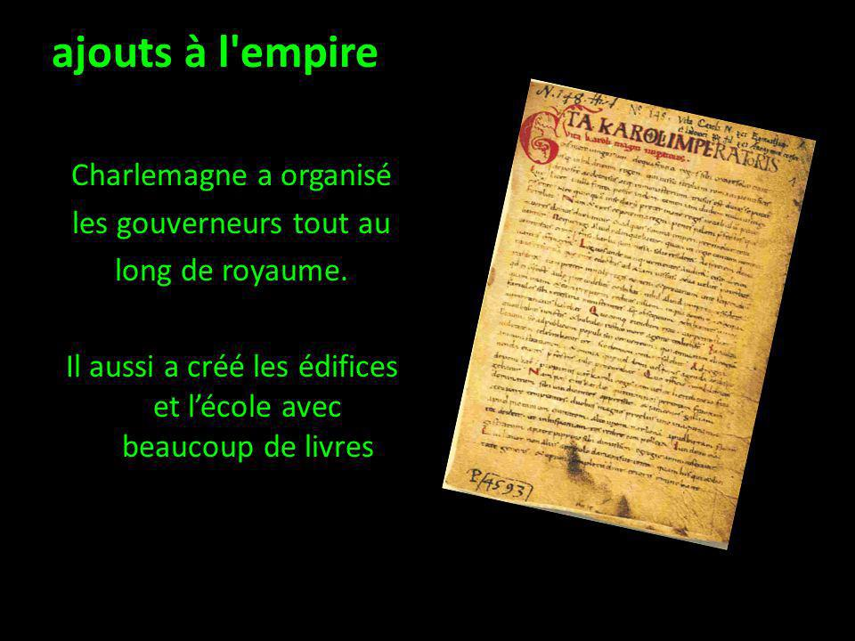 ajouts à l empire Charlemagne a organisé les gouverneurs tout au long de royaume. Il aussi a créé les édifices et l'école avec beaucoup de livres