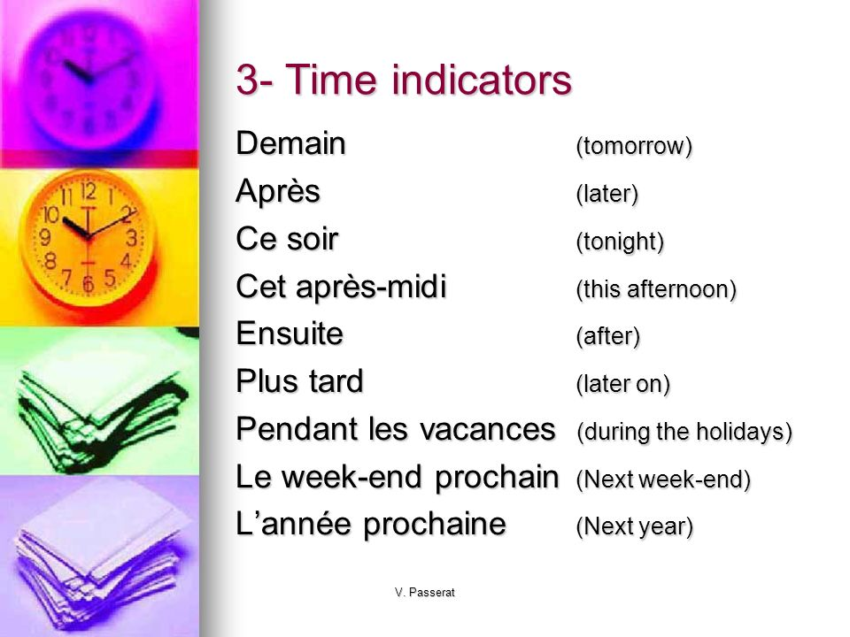 3- Time indicators Demain (tomorrow) Après (later) Ce soir (tonight)