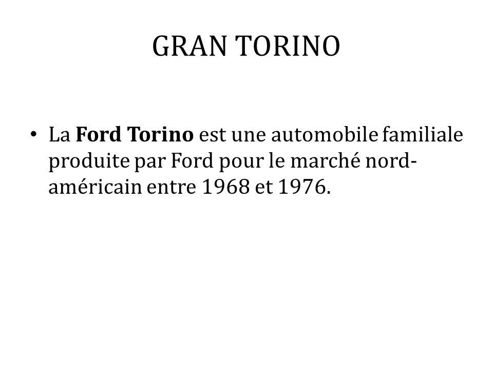 GRAN TORINO La Ford Torino est une automobile familiale produite par Ford pour le marché nord-américain entre 1968 et 1976.