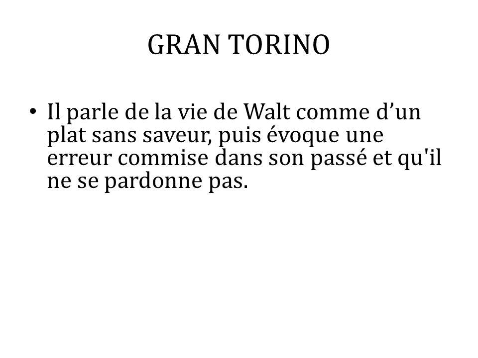 GRAN TORINO Il parle de la vie de Walt comme d'un plat sans saveur, puis évoque une erreur commise dans son passé et qu il ne se pardonne pas.