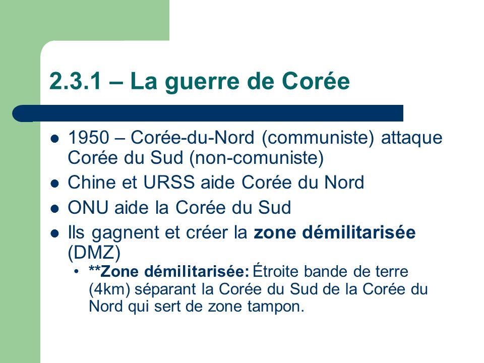 2.3.1 – La guerre de Corée 1950 – Corée-du-Nord (communiste) attaque Corée du Sud (non-comuniste) Chine et URSS aide Corée du Nord.