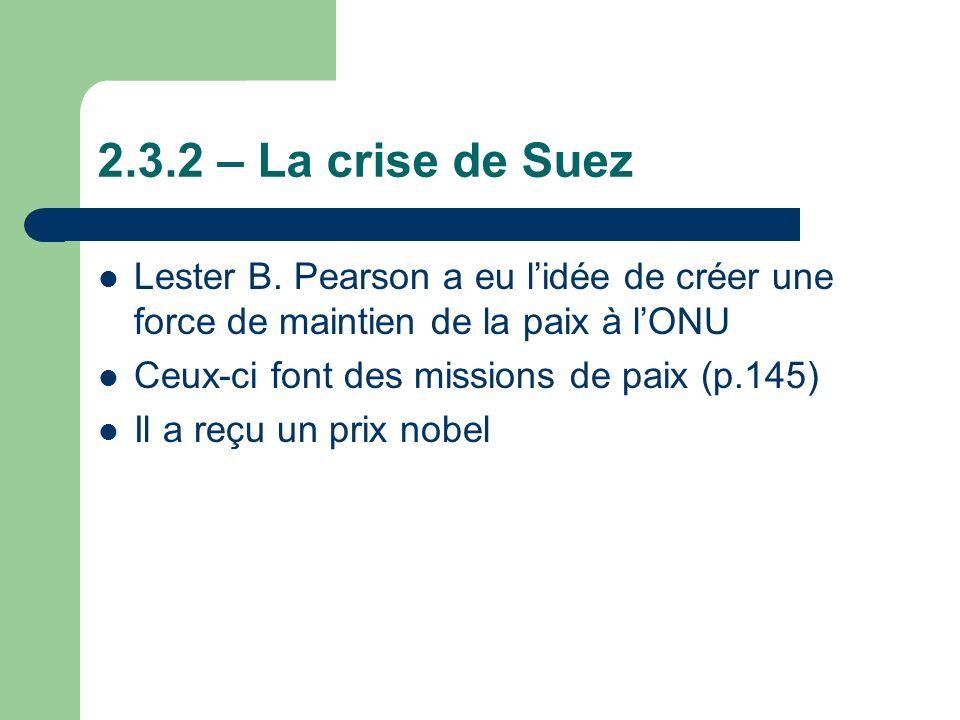 2.3.2 – La crise de Suez Lester B. Pearson a eu l'idée de créer une force de maintien de la paix à l'ONU.