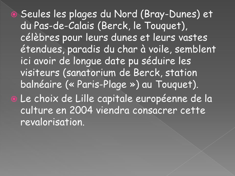 Seules les plages du Nord (Bray-Dunes) et du Pas-de-Calais (Berck, le Touquet), célèbres pour leurs dunes et leurs vastes étendues, paradis du char à voile, semblent ici avoir de longue date pu séduire les visiteurs (sanatorium de Berck, station balnéaire (« Paris-Plage ») au Touquet).