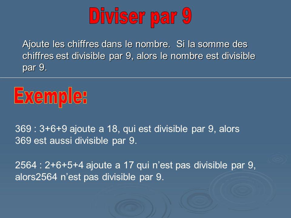 Diviser par 9 Ajoute les chiffres dans le nombre. Si la somme des chiffres est divisible par 9, alors le nombre est divisible par 9.