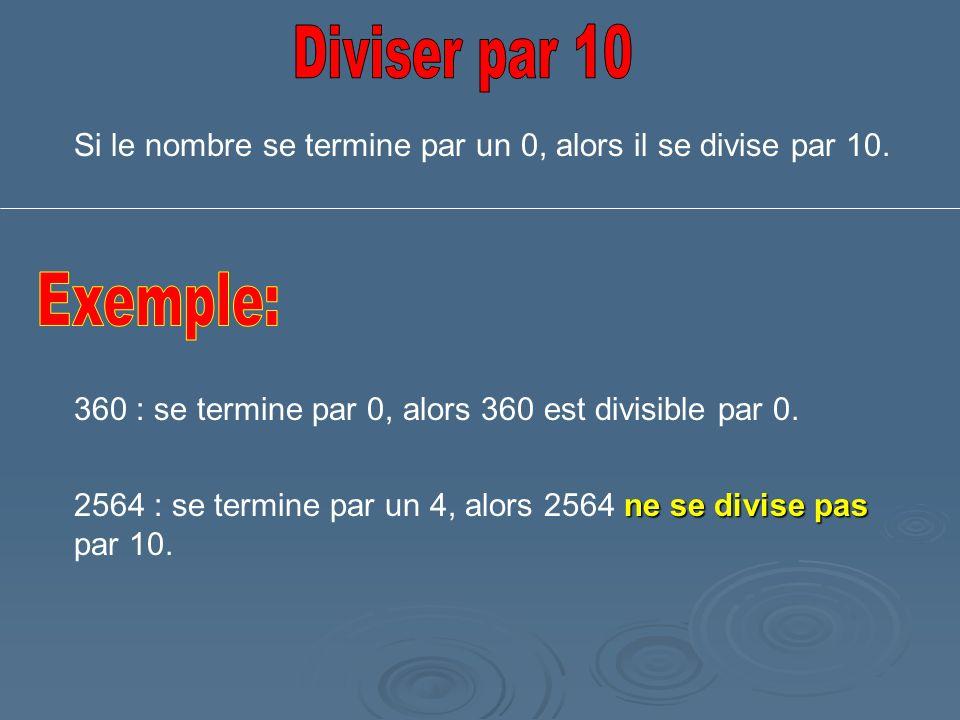 Diviser par 10 Si le nombre se termine par un 0, alors il se divise par 10. Exemple: 360 : se termine par 0, alors 360 est divisible par 0.
