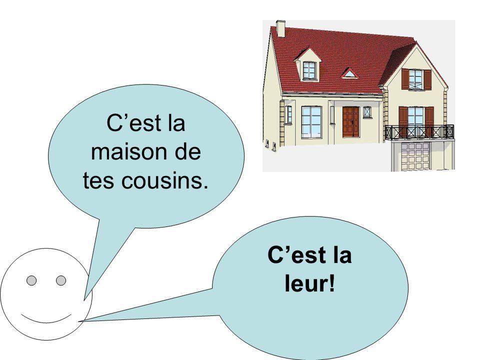 C'est la maison de tes cousins.