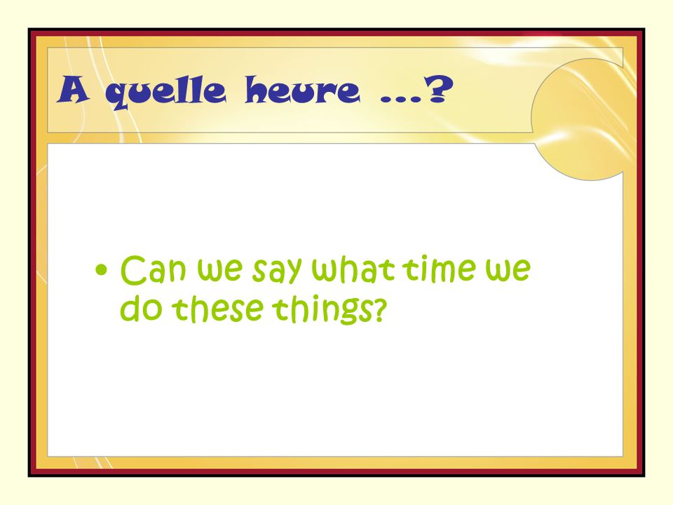 A quelle heure … Can we say what time we do these things