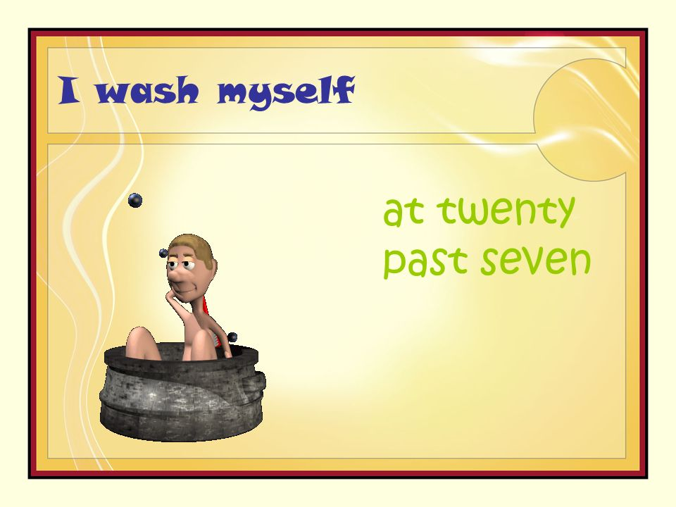 I wash myself at twenty past seven