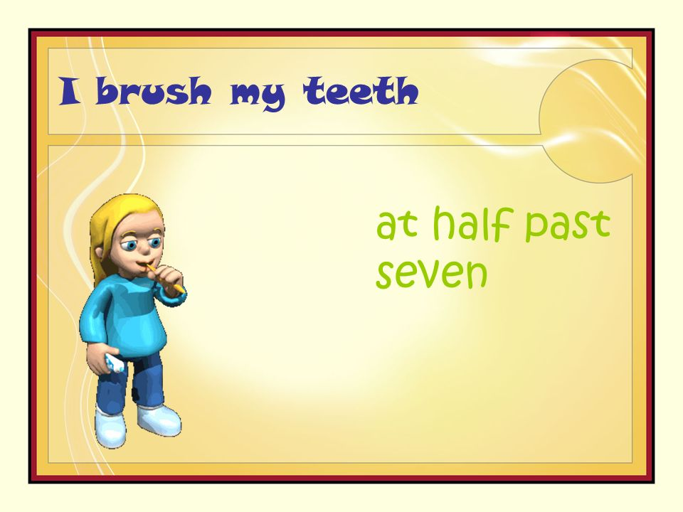 I brush my teeth at half past seven