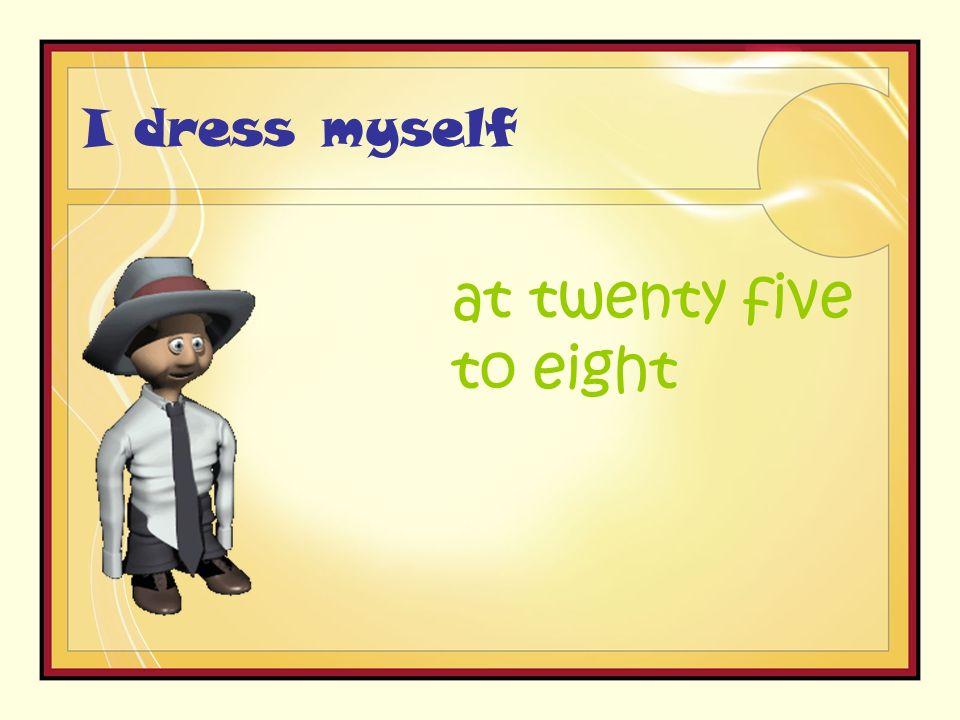 I dress myself at twenty five to eight