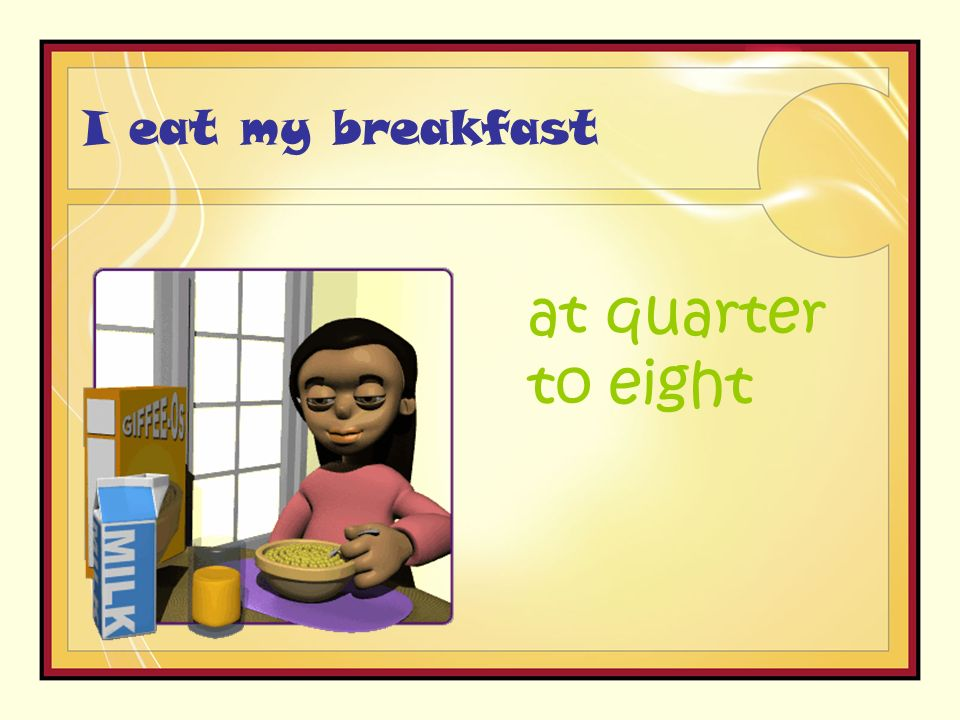 I eat my breakfast at quarter to eight