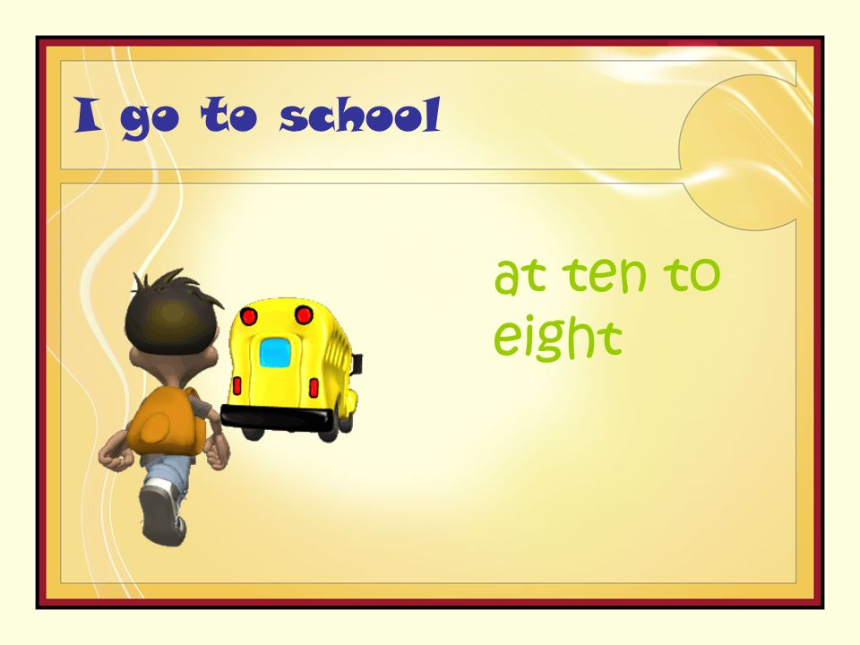 I go to school at ten to eight