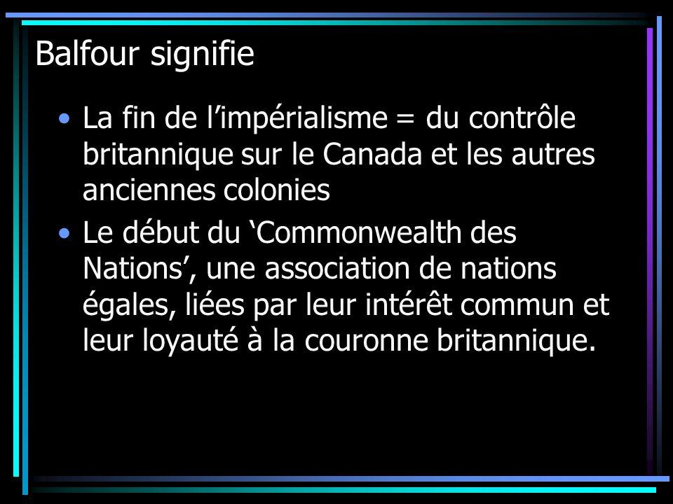 Balfour signifie La fin de l'impérialisme = du contrôle britannique sur le Canada et les autres anciennes colonies.