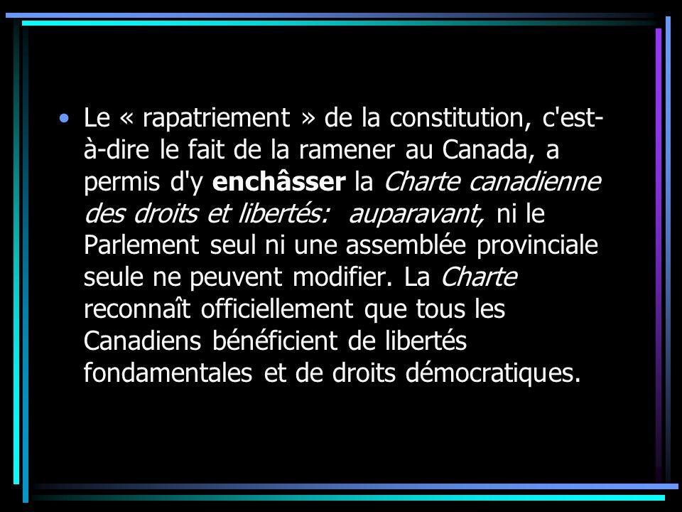 Le « rapatriement » de la constitution, c est-à-dire le fait de la ramener au Canada, a permis d y enchâsser la Charte canadienne des droits et libertés: auparavant, ni le Parlement seul ni une assemblée provinciale seule ne peuvent modifier.