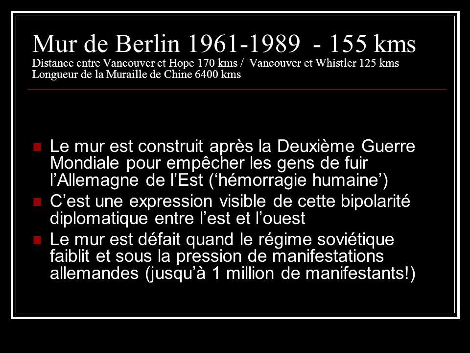 Mur de Berlin 1961-1989 - 155 kms Distance entre Vancouver et Hope 170 kms / Vancouver et Whistler 125 kms Longueur de la Muraille de Chine 6400 kms