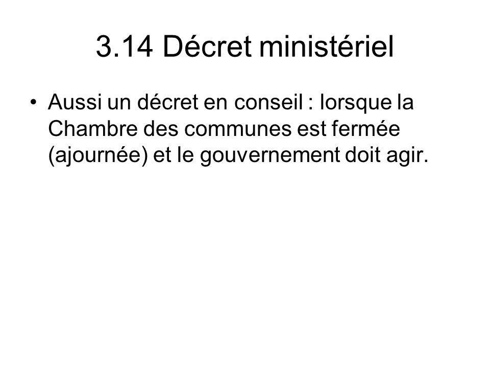 3.14 Décret ministériel Aussi un décret en conseil : lorsque la Chambre des communes est fermée (ajournée) et le gouvernement doit agir.
