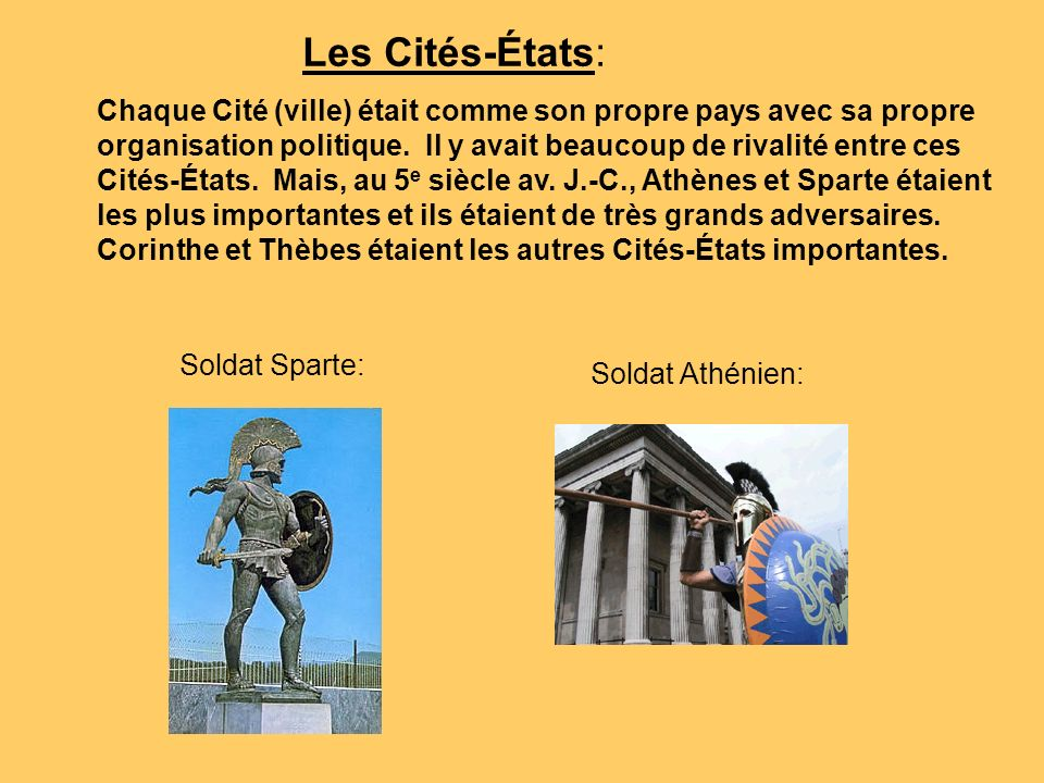 Les Cités-États: Chaque Cité (ville) était comme son propre pays avec sa propre. organisation politique. Il y avait beaucoup de rivalité entre ces.