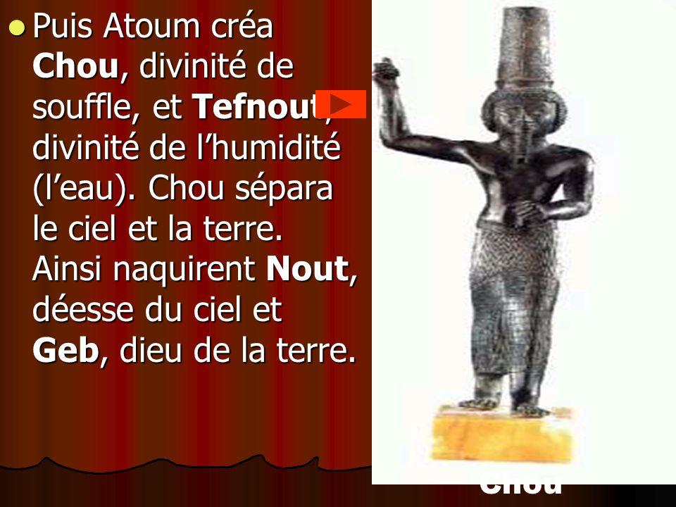 Puis Atoum créa Chou, divinité de souffle, et Tefnout, divinité de l'humidité (l'eau). Chou sépara le ciel et la terre. Ainsi naquirent Nout, déesse du ciel et Geb, dieu de la terre.