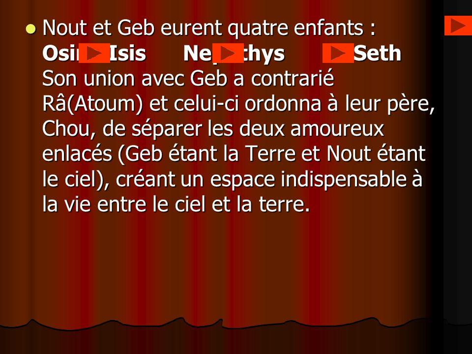 Nout et Geb eurent quatre enfants : Osiris Isis Nephthys et Seth Son union avec Geb a contrarié Râ(Atoum) et celui-ci ordonna à leur père, Chou, de séparer les deux amoureux enlacés (Geb étant la Terre et Nout étant le ciel), créant un espace indispensable à la vie entre le ciel et la terre.