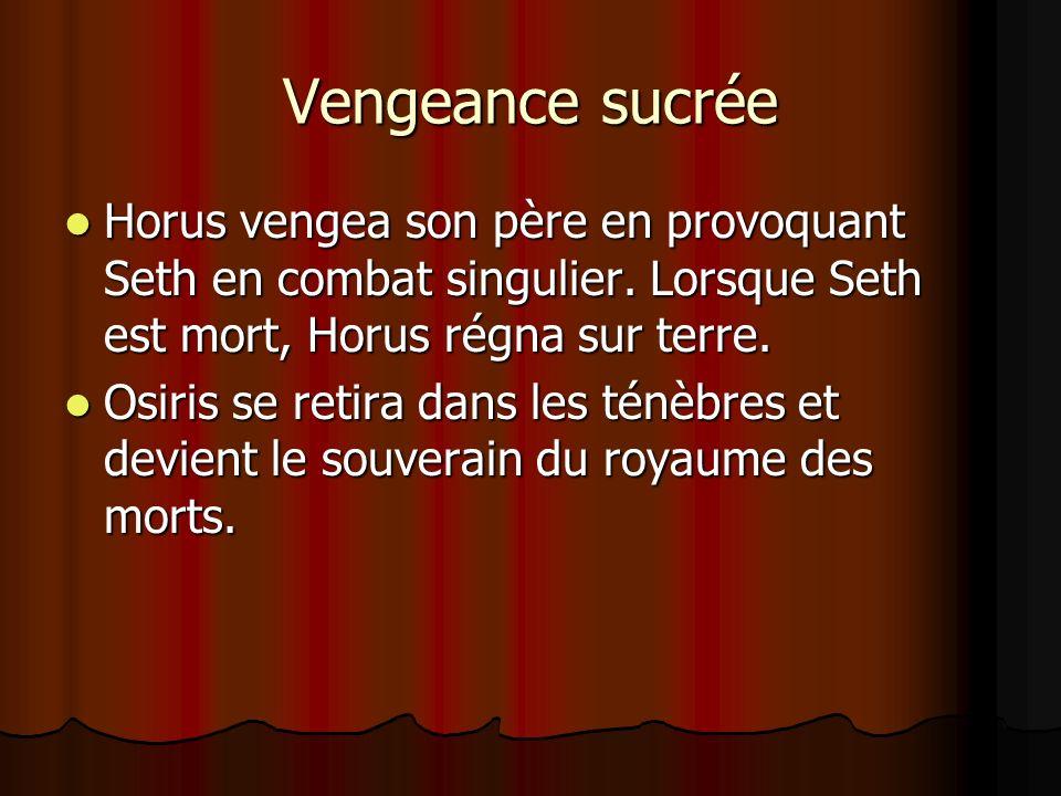 Vengeance sucrée Horus vengea son père en provoquant Seth en combat singulier. Lorsque Seth est mort, Horus régna sur terre.