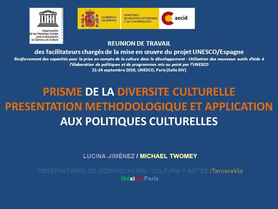 REUNION DE TRAVAIL des facilitateurs chargés de la mise en œuvre du projet UNESCO/Espagne Renforcement des capacités pour la prise en compte de la culture dans le développement - Utilisation des nouveaux outils d'aide à l'élaboration de politiques et de programmes mis au point par l'UNESCO 21-24 septembre 2010, UNESCO, Paris (Salle XIV) PRISME DE LA DIVERSITE CULTURELLE PRESENTATION METHODOLOGIQUE ET APPLICATION AUX POLITIQUES CULTURELLES