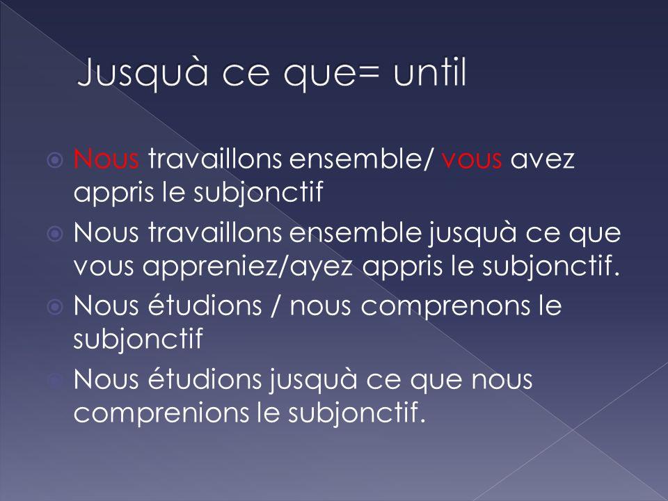 Jusquà ce que= untilNous travaillons ensemble/ vous avez appris le subjonctif.