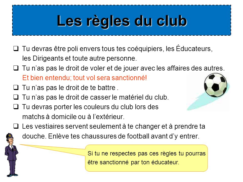 Les règles du club Tu devras être poli envers tous tes coéquipiers, les Éducateurs, les Dirigeants et toute autre personne.