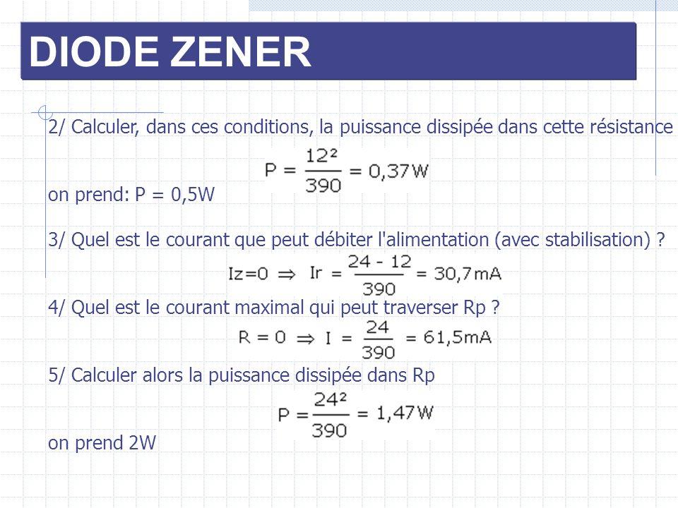 DIODE ZENER 2/ Calculer, dans ces conditions, la puissance dissipée dans cette résistance. on prend: P = 0,5W.
