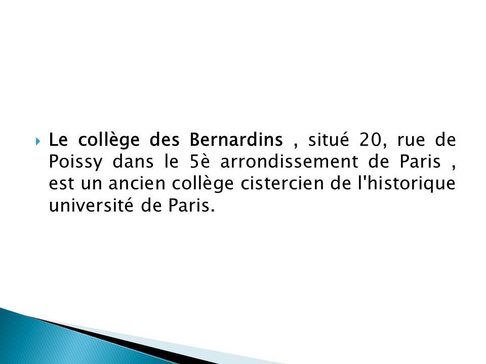 Le collège des Bernardins , situé 20, rue de Poissy dans le 5è arrondissement de Paris , est un ancien collège cistercien de l historique université de Paris.