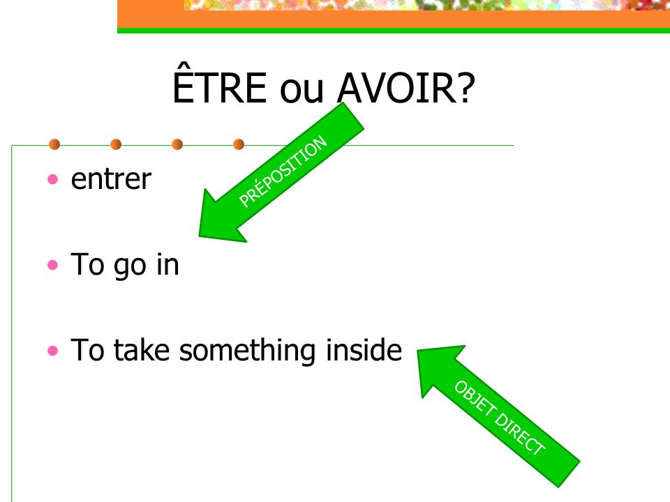 ÊTRE ou AVOIR entrer To go in To take something inside PRÉPOSITION
