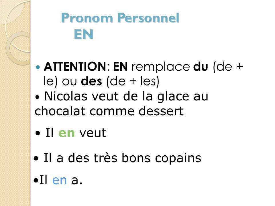 Pronom Personnel EN ATTENTION: EN remplace du (de + le) ou des (de + les) Nicolas veut de la glace au chocalat comme dessert.