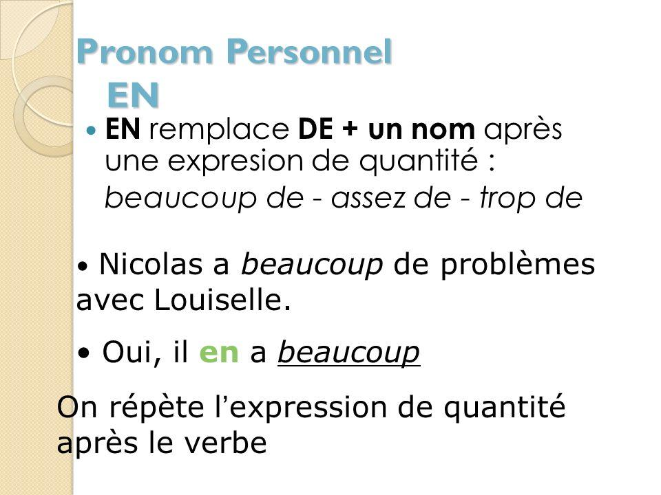 Pronom Personnel EN EN remplace DE + un nom après une expresion de quantité : beaucoup de - assez de - trop de.