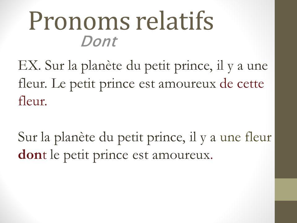 Pronoms relatifs Dont. EX. Sur la planète du petit prince, il y a une fleur. Le petit prince est amoureux de cette fleur.