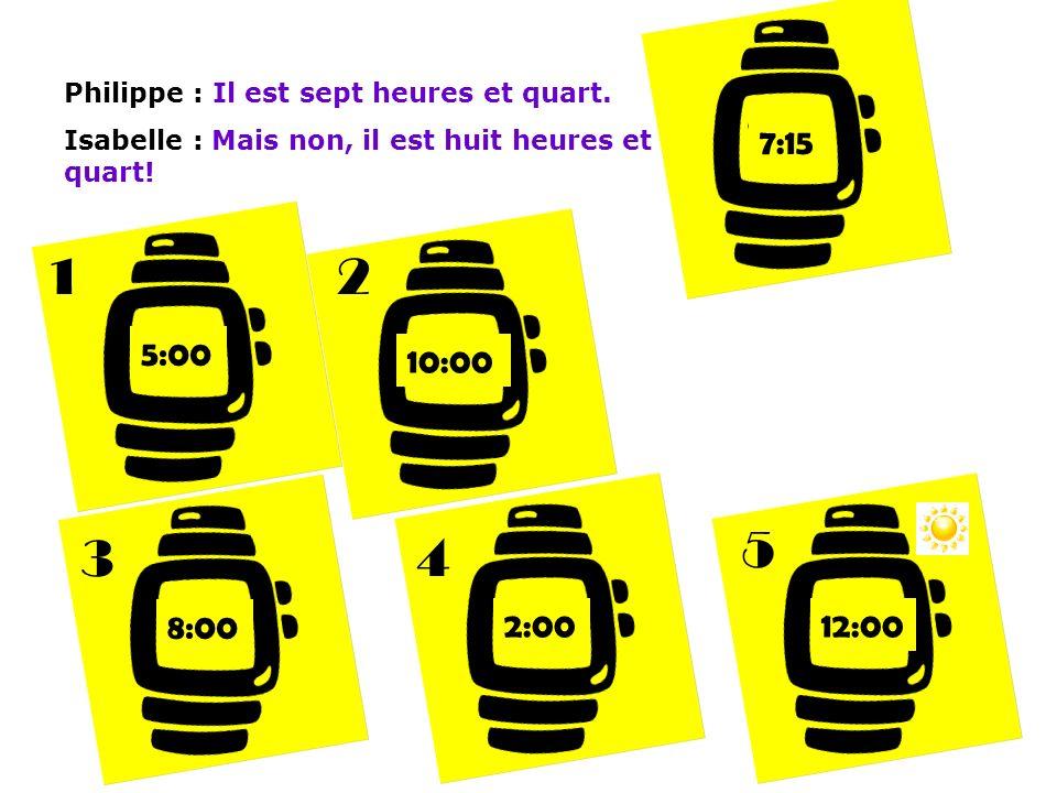 Philippe : Il est sept heures et quart.