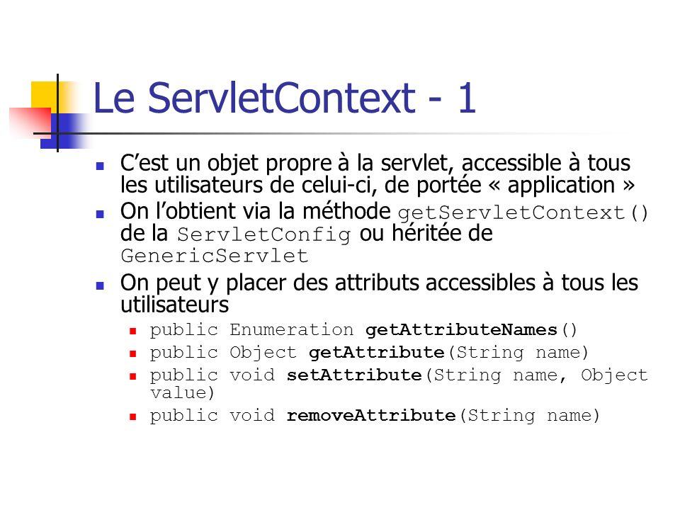 Le ServletContext - 1 C'est un objet propre à la servlet, accessible à tous les utilisateurs de celui-ci, de portée « application »