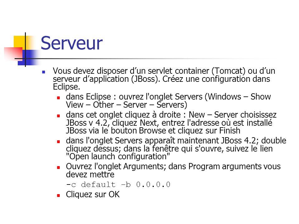 Serveur Vous devez disposer d'un servlet container (Tomcat) ou d'un serveur d'application (JBoss). Créez une configuration dans Eclipse.