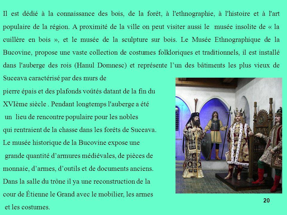 Il est dédié à la connaissance des bois, de la forêt, à l ethnographie, à l histoire et à l art populaire de la région. A proximité de la ville on peut visiter aussi le musée insolite de « la cuillère en bois », et le musée de la sculpture sur bois. Le Musée Ethnographique de la Bucovine, propose une vaste collection de costumes folkloriques et traditionnels, il est installé dans l auberge des rois (Hanul Domnesc) et représente l'un des bâtiments les plus vieux de Suceava caractérisé par des murs de