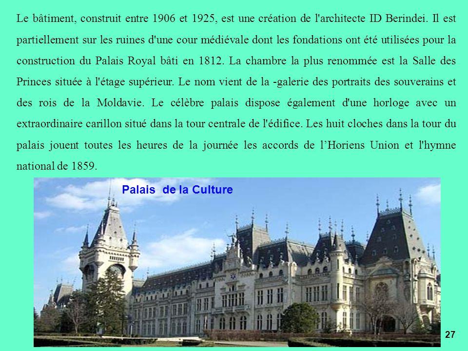 Le bâtiment, construit entre 1906 et 1925, est une création de l architecte ID Berindei. Il est partiellement sur les ruines d une cour médiévale dont les fondations ont été utilisées pour la construction du Palais Royal bâti en 1812. La chambre la plus renommée est la Salle des Princes située à l étage supérieur. Le nom vient de la -galerie des portraits des souverains et des rois de la Moldavie. Le célèbre palais dispose également d une horloge avec un extraordinaire carillon situé dans la tour centrale de l édifice. Les huit cloches dans la tour du palais jouent toutes les heures de la journée les accords de l'Horiens Union et l hymne national de 1859.