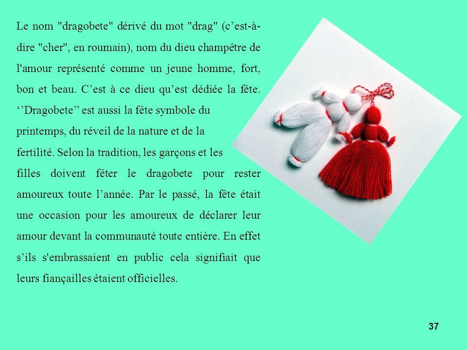 Le nom dragobete dérivé du mot drag (c'est-à-dire cher , en roumain), nom du dieu champêtre de l amour représenté comme un jeune homme, fort, bon et beau. C'est à ce dieu qu'est dédiée la fête. ''Dragobete'' est aussi la fête symbole du